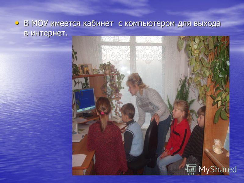 В МОУ имеется кабинет с компьютером для выхода в интернет. В МОУ имеется кабинет с компьютером для выхода в интернет.