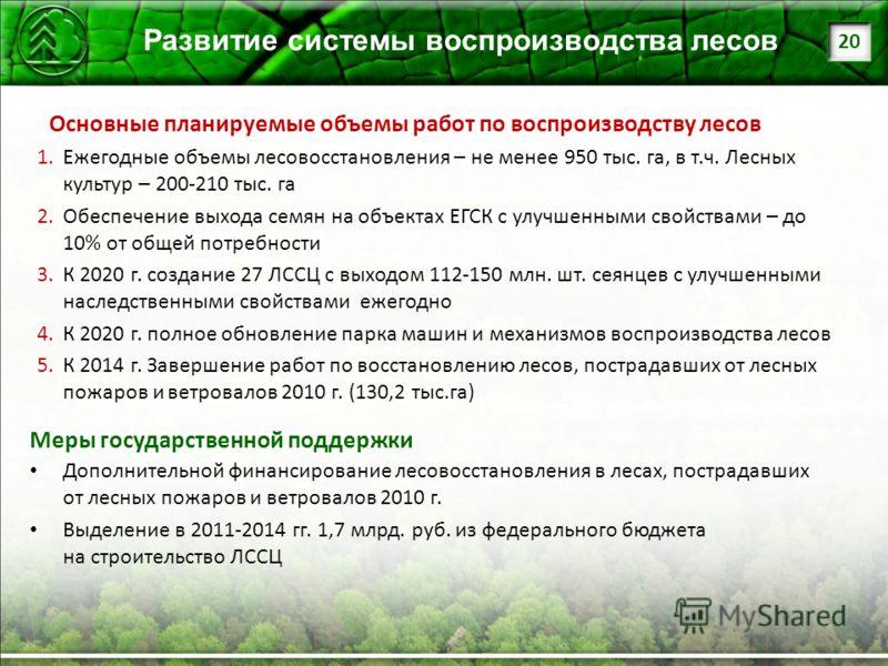 1.Ежегодные объемы лесовосстановления – не менее 950 тыс. га, в т.ч. Лесных культур – 200-210 тыс. га 2.Обеспечение выхода семян на объектах ЕГСК с улучшенными свойствами – до 10% от общей потребности 3.К 2020 г. создание 27 ЛССЦ с выходом 112-150 мл