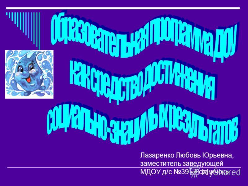 Лазаренко Любовь Юрьевна, заместитель заведующей МДОУ д/с 39 «Родничок»