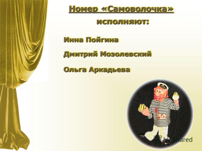 Номер «Самоволочка» исполняют:исполняют: Дмитрий Мозолевский Ольга Аркадьева Инна Пойгина