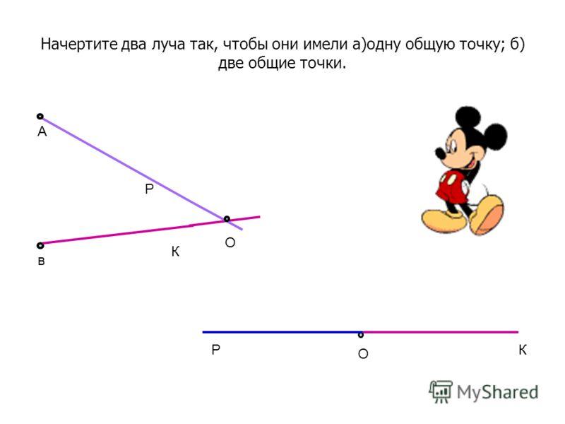 Начертите два луча так, чтобы они имели а)одну общую точку; б) две общие точки. А в Р К О О РК