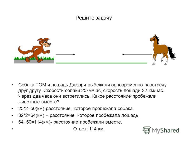 Решите задачу Собака ТОМ и лошадь Джерри выбежали одновременно навстречу друг другу. Скорость собаки 25км/час, скорость лошади 32 км/час. Через два часа они встретились. Какое расстояние пробежали животные вместе? 25*2=50(км)-расстояние, которое проб