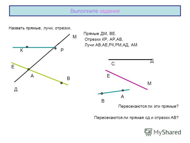 Выполните задания Назвать прямые, лучи, отрезки. Прямые ДМ, ВЕ. Отрезки КР, АР,АВ, Лучи АВ,АЕ,РК,РМ,АД, АМ Пересекаются ли эти прямые? Пересекаются ли прямая сд и отрезок АВ? А Р Д М В К Е В С Д Е М А
