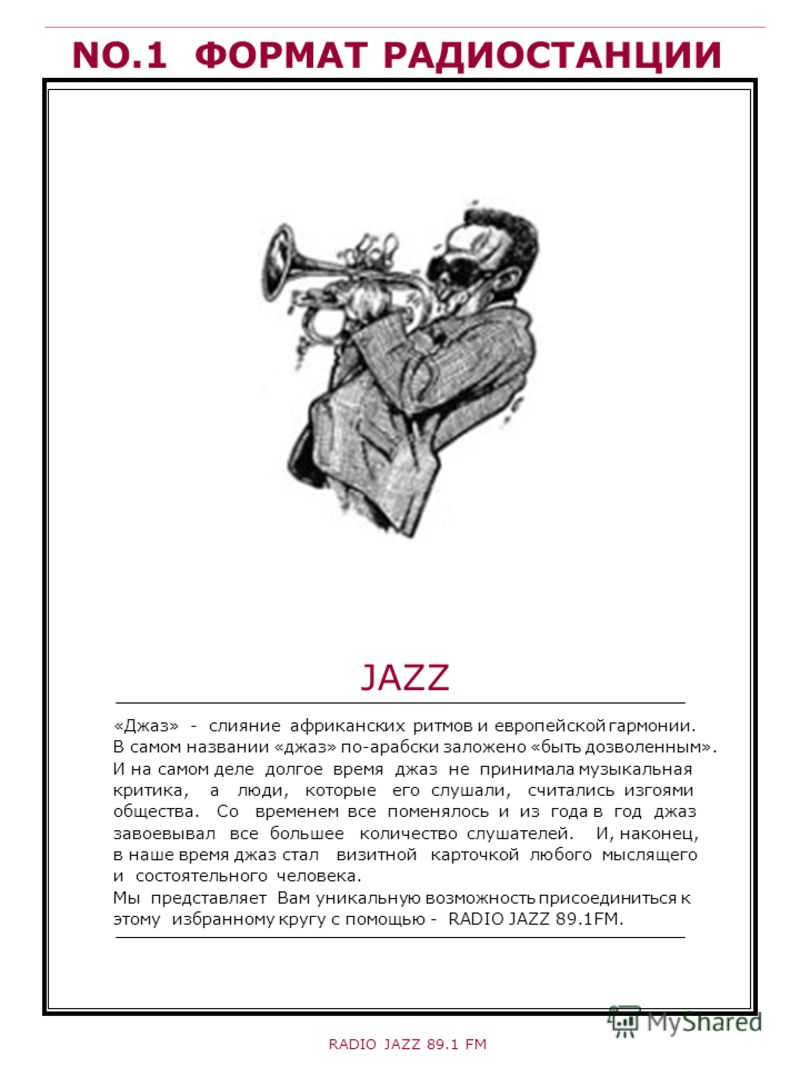 NO.1 ФОРМАТ РАДИОСТАНЦИИ «Джаз» - слияние африканских ритмов и европейской гармонии. В самом названии «джаз» по-арабски заложено «быть дозволенным». И на самом деле долгое время джаз не принимала музыкальная критика, а люди, которые его слушали, счит