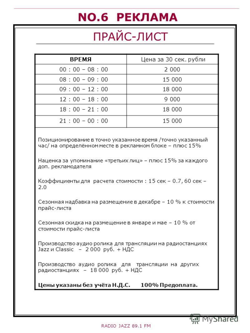 NO.6 РЕКЛАМА ПРАЙС-ЛИСТ ВРЕМЯ Цена за 30 сек. рубли 00 : 00 – 08 : 002 000 08 : 00 – 09 : 0015 000 09 : 00 – 12 : 0018 000 12 : 00 – 18 : 009 000 18 : 00 – 21 : 0018 000 21 : 00 – 00 : 0015 000 Позиционирование в точно указанное время /точно указанны