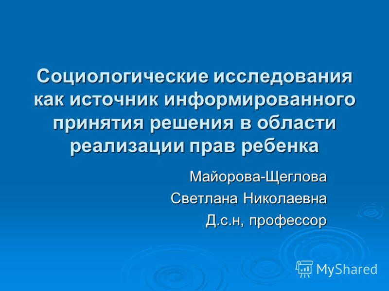 Социологические исследования как источник информированного принятия решения в области реализации прав ребенка Майорова-Щеглова Светлана Николаевна Д.с.н, профессор