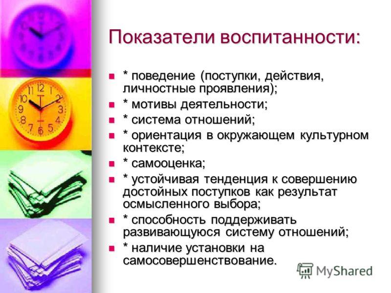 Показатели воспитанности: * поведение (поступки, действия, личностные проявления); * поведение (поступки, действия, личностные проявления); * мотивы деятельности; * мотивы деятельности; * система отношений; * система отношений; * ориентация в окружаю
