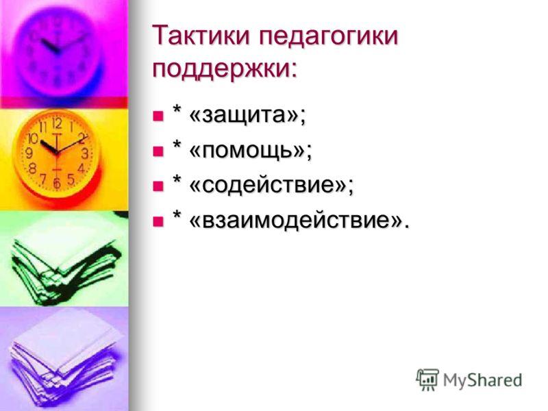 Тактики педагогики поддержки: * «защита»; * «защита»; * «помощь»; * «помощь»; * «содействие»; * «содействие»; * «взаимодействие». * «взаимодействие».