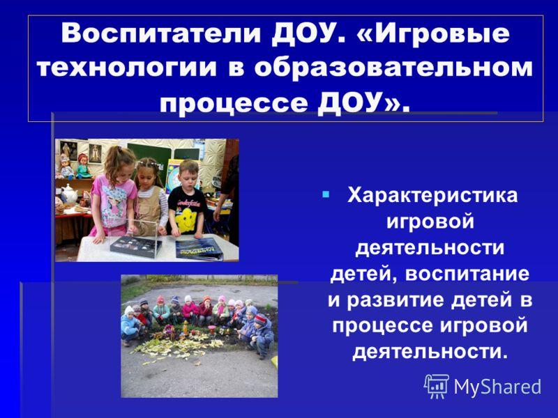 Воспитатели ДОУ. «Игровые технологии в образовательном процессе ДОУ». Характеристика игровой деятельности детей, воспитание и развитие детей в процессе игровой деятельности.