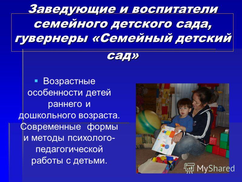 Заведующие и воспитатели семейного детского сада, гувернеры «Семейный детский сад» Возрастные особенности детей раннего и дошкольного возраста. Современные формы и методы психолого- педагогической работы с детьми.