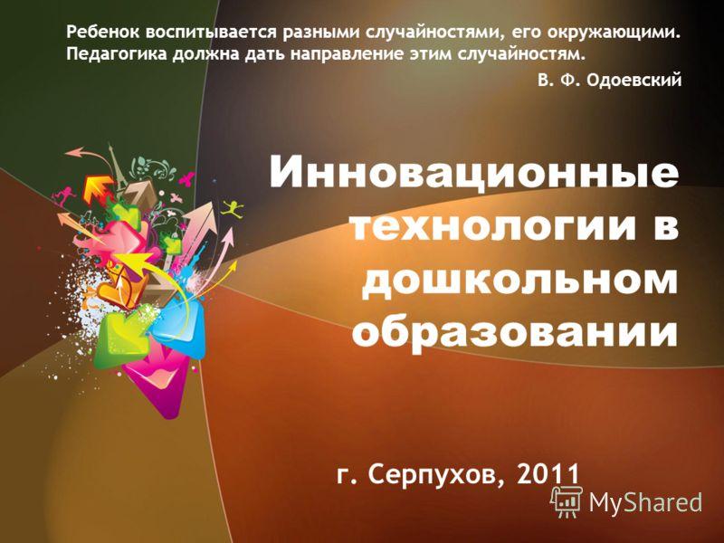 Инновационные технологии в дошкольном образовании г. Серпухов, 2011 Ребенок воспитывается разными случайностями, его окружающими. Педагогика должна да