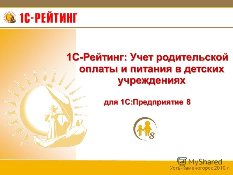 Усть-Каменогорск 2010 г. 1С-Рейтинг: Учет родительской оплаты и питания в детских учреждениях для 1С:Предприятие 8