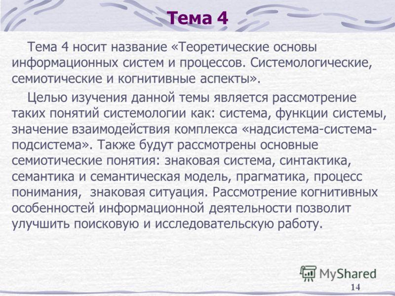 14 Тема 4 Тема 4 носит название «Теоретические основы информационных систем и процессов. Системологические, семиотические и когнитивные аспекты». Целью изучения данной темы является рассмотрение таких понятий системологии как: система, функции систем
