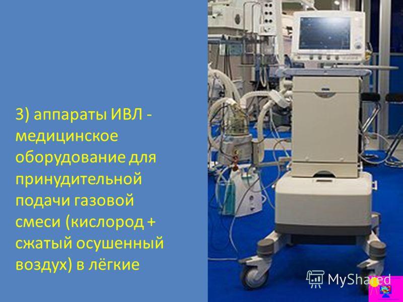 3) аппараты ИВЛ - медицинское оборудование для принудительной подачи газовой смеси (кислород + сжатый осушенный воздух) в лёгкие