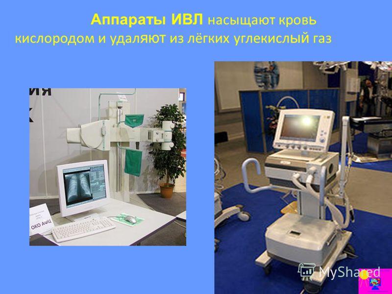 Аппараты ИВЛ насыщают кров ь кислородом и удал яют из лёгких углекисл ый газ