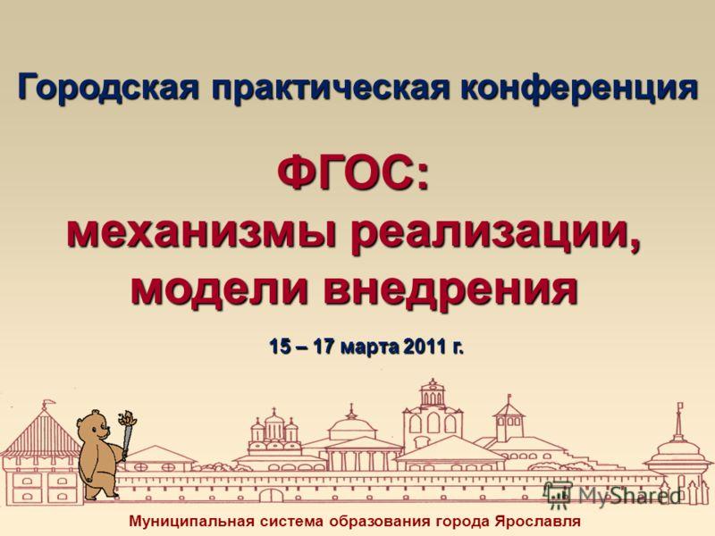 Городская практическая конференция ФГОС: механизмы реализации, модели внедрения Муниципальная система образования города Ярославля 15 – 17 марта 2011 г.