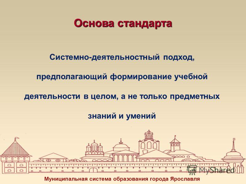 Основа стандарта Системно-деятельностный подход, предполагающий формирование учебной деятельности в целом, а не только предметных знаний и умений Муниципальная система образования города Ярославля