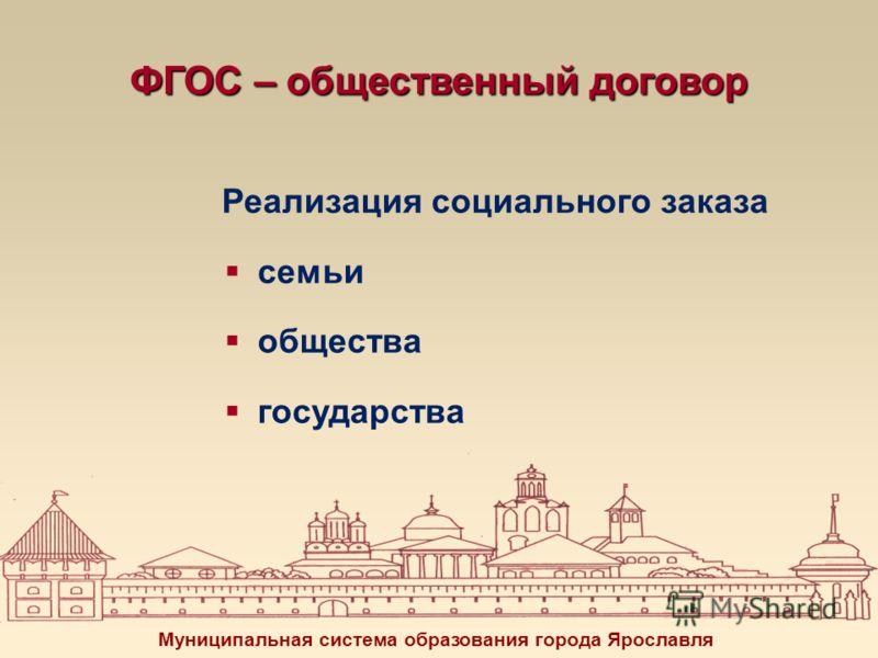 ФГОС – общественный договор Реализация социального заказа семьи общества государства Муниципальная система образования города Ярославля
