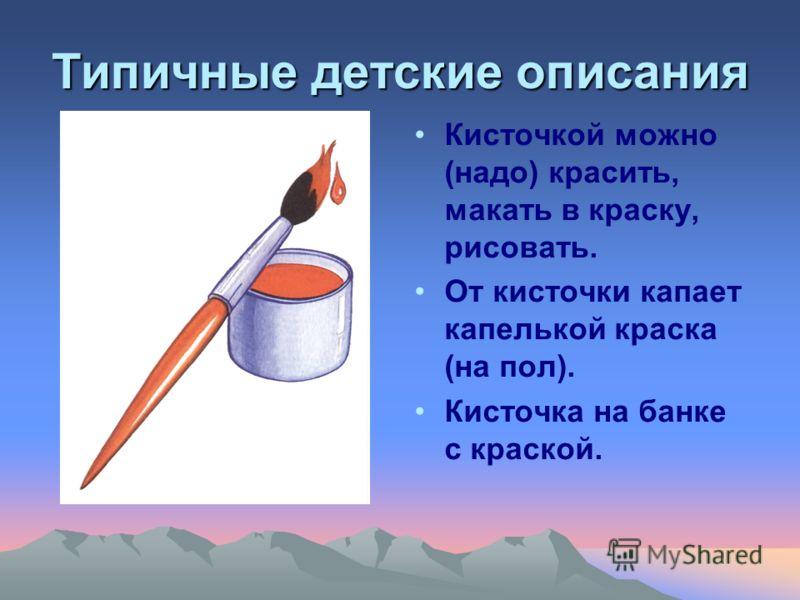 Типичные детские описания Кисточкой можно (надо) красить, макать в краску, рисовать. От кисточки капает капелькой краска (на пол). Кисточка на банке с краской.