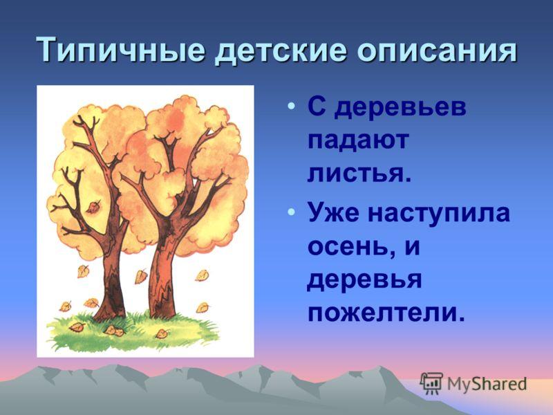 Типичные детские описания С деревьев падают листья. Уже наступила осень, и деревья пожелтели.