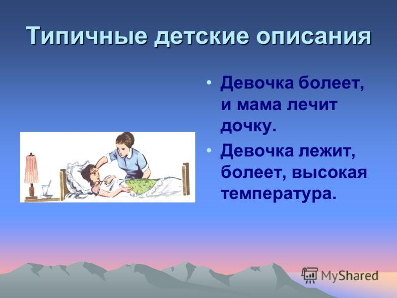 Типичные детские описания Девочка болеет, и мама лечит дочку. Девочка лежит, болеет, высокая температура.