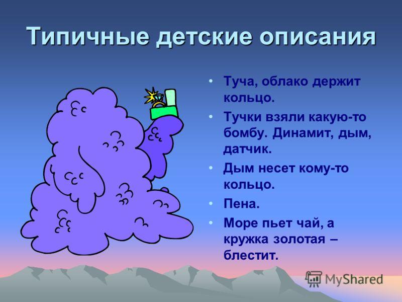 Типичные детские описания Туча, облако держит кольцо. Тучки взяли какую-то бомбу. Динамит, дым, датчик. Дым несет кому-то кольцо. Пена. Море пьет чай, а кружка золотая – блестит.