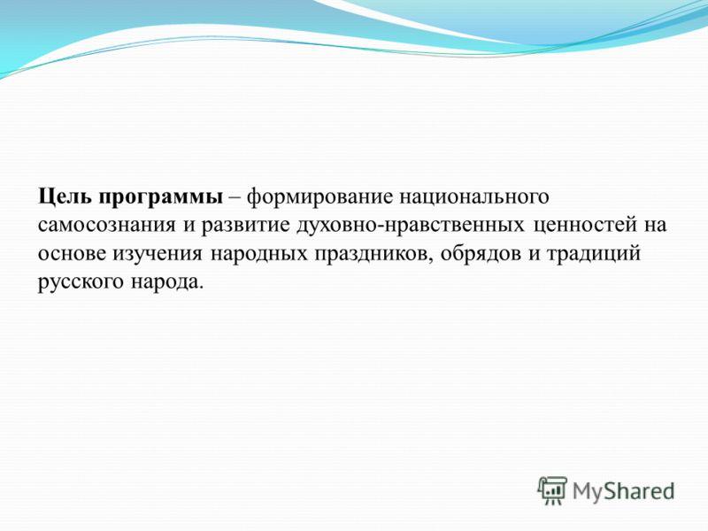 Цель программы – формирование национального самосознания и развитие духовно-нравственных ценностей на основе изучения народных праздников, обрядов и традиций русского народа.