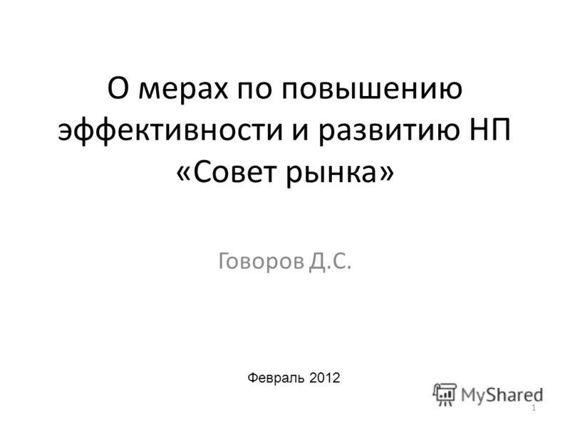 О мерах по повышению эффективности и развитию НП «Совет рынка» Говоров Д.С. 1 Февраль 2012