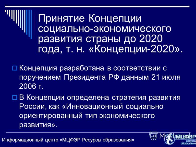 Информационный центр «МЦФЭР Ресурсы образования» Принятие Концепции социально-экономического развития страны до 2020 года, т. н. «Концепции-2020». Концепция разработана в соответствии с поручением Президента РФ данным 21 июля 2006 г. В Концепции опре
