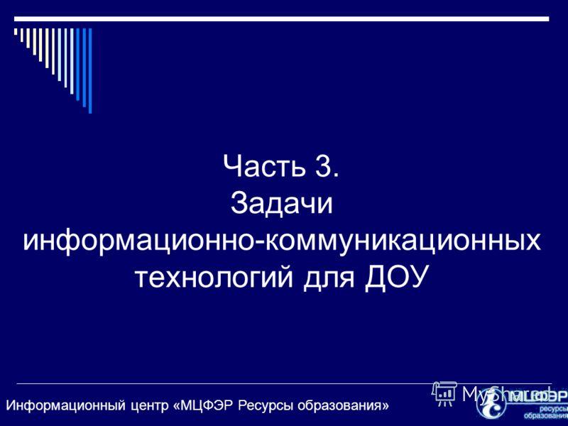 Информационный центр «МЦФЭР Ресурсы образования» Часть 3. Задачи информационно-коммуникационных технологий для ДОУ