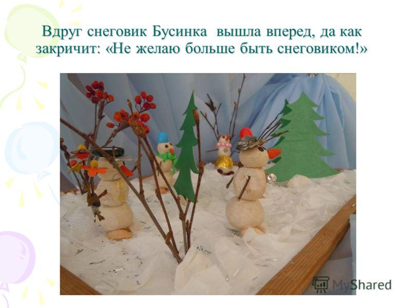 Вдруг снеговик Бусинка вышла вперед, да как закричит: «Не желаю больше быть снеговиком!»