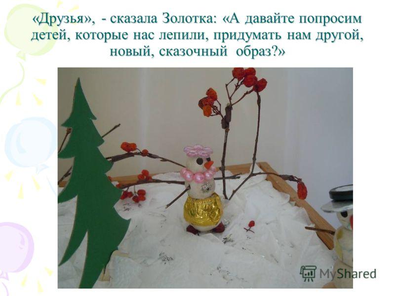 «Друзья», - сказала Золотка: «А давайте попросим детей, которые нас лепили, придумать нам другой, новый, сказочный образ?»