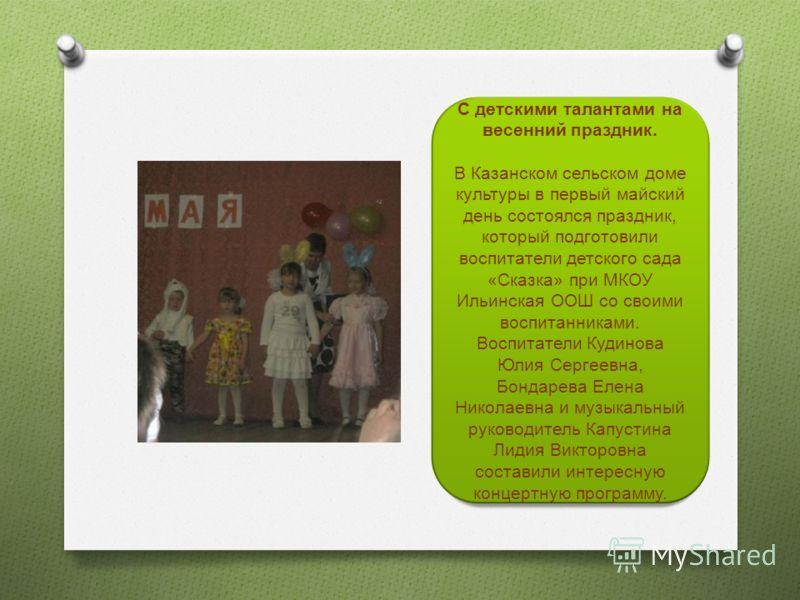 С детскими талантами на весенний праздник. В Казанском сельском доме культуры в первый майский день состоялся праздник, который подготовили воспитатели детского сада «Сказка» при МКОУ Ильинская ООШ со своими воспитанниками. Воспитатели Кудинова Юлия