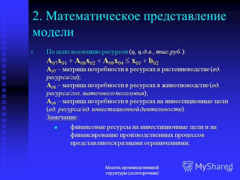 Модель производственной структуры (долгосрочная) 10 2. Математическое представление модели 4. По использованию ресурсов (ц, ц.д.в., тыс.руб.): A 07 x 01 + A 08 x 02 + A 09 x 04 x 03 + b 02 A 07 – матрица потребности в ресурсах в растениеводстве (ед.