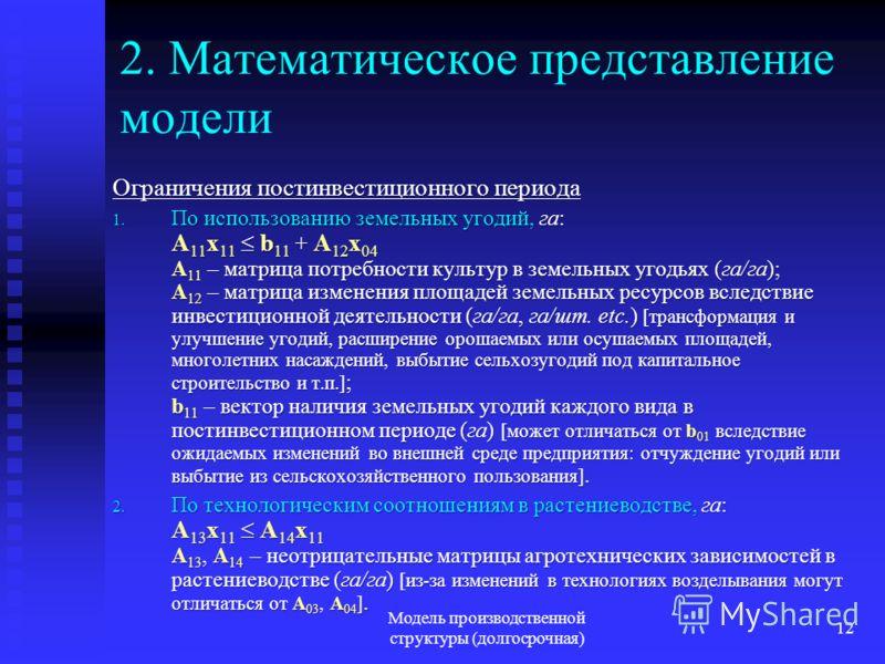 Модель производственной структуры (долгосрочная) 12 2. Математическое представление модели Ограничения постинвестиционного периода 1. По использованию земельных угодий, га: A 11 x 11 b 11 + A 12 x 04 A 11 – матрица потребности культур в земельных уго