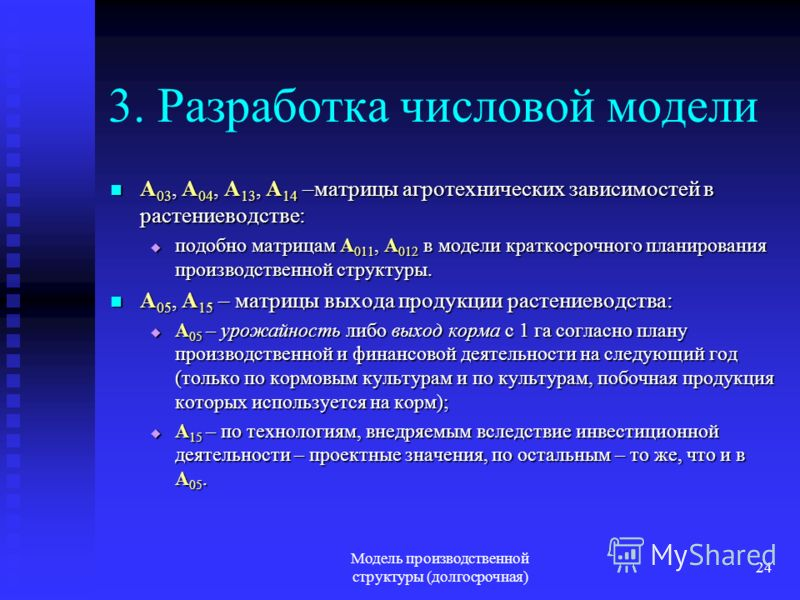 Модель производственной структуры (долгосрочная) 24 3. Разработка числовой модели A 03, A 04, A 13, A 14 –матрицы агротехнических зависимостей в растениеводстве: A 03, A 04, A 13, A 14 –матрицы агротехнических зависимостей в растениеводстве: подобно
