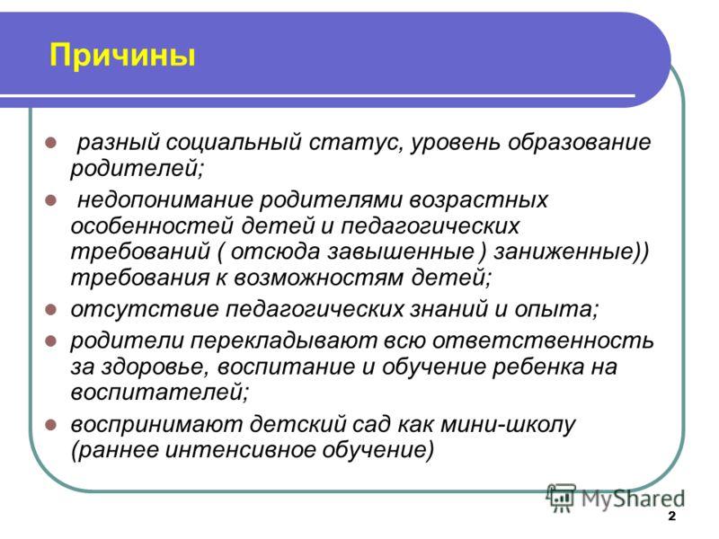2 Причины разный социальный статус, уровень образование родителей; недопонимание родителями возрастных особенностей детей и педагогических требований ( отсюда завышенные ) заниженные)) требования к возможностям детей; отсутствие педагогических знаний