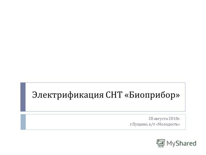 Электрификация СНТ « Биоприбор » 28 августа 2010 г. г. Пущино, к / т « Молодость »