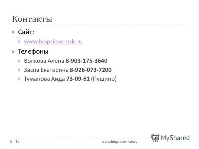 Контакты www.biopribor.msk.ru16 Сайт : www.biopribor.msk.ru Телефоны Волкова Алёна 8-903-175-3640 Заспа Екатерина 8-926-073-7200 Туманова Аида 73-09-61 ( Пущино )