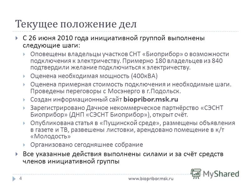 Текущее положение дел www.biopribor.msk.ru4 С 26 июня 2010 года инициативной группой выполнены следующие шаги : Оповещены владельцы участков СНТ « Биоприбор » о возможности подключения к электричеству. Примерно 180 владельцев из 840 подтвердили желан
