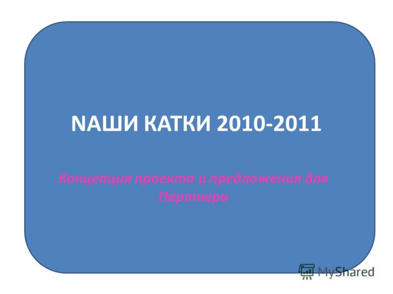 NAШИ КАТКИ 2010-2011 Концепция проекта и предложения для Партнера