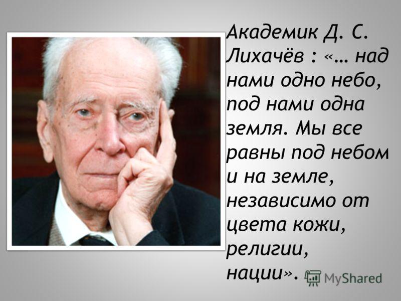 Академик Д. С. Лихачёв : «… над нами одно небо, под нами одна земля. Мы все равны под небом и на земле, независимо от цвета кожи, религии, нации».