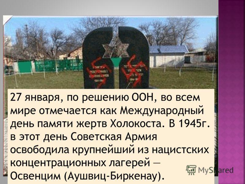 27 января, по решению ООН, во всем мире отмечается как Международный день памяти жертв Холокоста. В 1945г. в этот день Советская Армия освободила крупнейший из нацистских концентрационных лагерей Освенцим (Аушвиц-Биркенау).