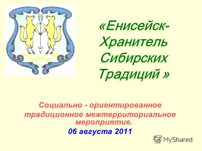 «Енисейск- Хранитель Сибирских Традиций » Социально - ориентированное традиционное межтерриториальное мероприятие. 06 августа 2011