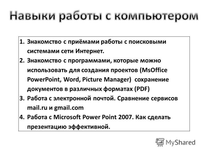 1.Знакомство с приёмами работы с поисковыми системами сети Интернет. 2.Знакомство с программами, которые можно использовать для создания проектов (MsOffice PowerPoint, Word, Picture Manager) сохранение документов в различных форматах (PDF) 3.Работа с