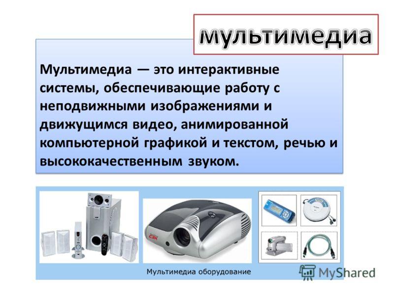 Мультимедиа это интерактивные системы, обеспечивающие работу с неподвижными изображениями и движущимся видео, анимированной компьютерной графикой и текстом, речью и высококачественным звуком.