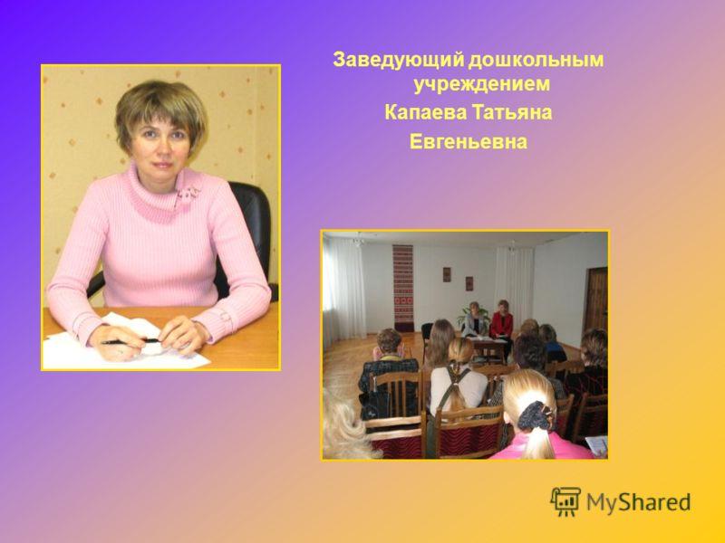 Заведующий дошкольным учреждением Капаева Татьяна Евгеньевна