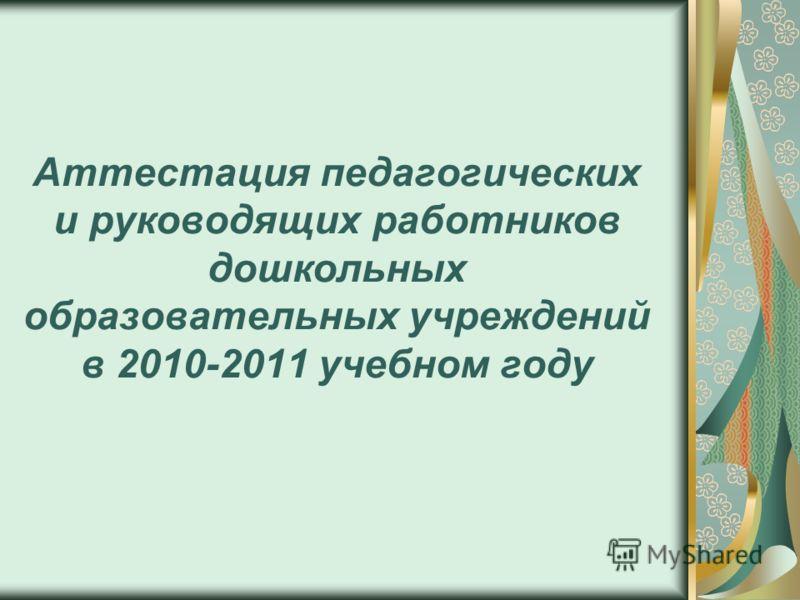 Аттестация педагогических и руководящих работников дошкольных образовательных учреждений в 2010-2011 учебном году
