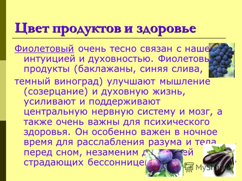Цвет продуктов и здоровье Фиолетовый очень тесно связан с нашей интуицией и духовностью. Фиолетовые продукты (баклажаны, синяя слива, темный виноград) улучшают мышление (созерцание) и духовную жизнь, усиливают и поддерживают центральную нервную систе
