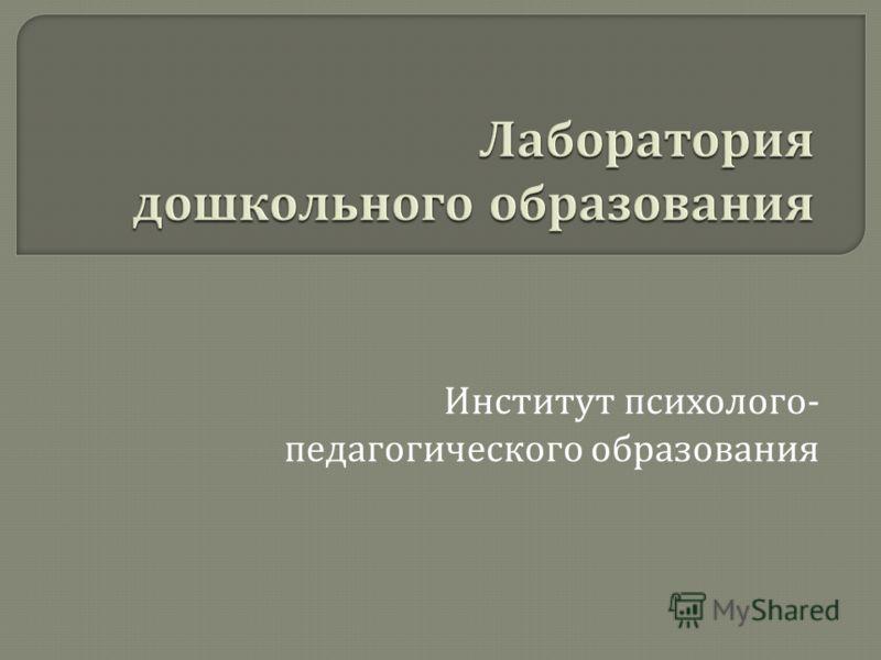 Институт психолого - педагогического образования